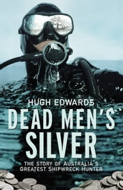 Dead Men's Silver: The Story of Australia's Greatest Shipwreck Hunter ebook by Hugh Edwards