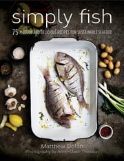 Simply Fish - 75 Modern and Delicious Recipes for Sustainable Seafood ebook by Matthew Dolan