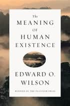 The Meaning of Human Existence eBook by Edward O. Wilson
