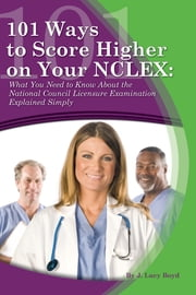 101 Ways to Score Higher on your NCLEX - What You Need to Know About the National Council Licensure Examination Explained Simply ebook by J. Lucy Boyd