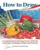 How to Draw - A Comprehensive Drawing Course: Still Life, Landscapes, Buildings, People, and Portraits ebook by