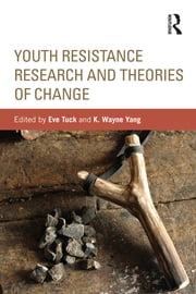 Youth Resistance Research and Theories of Change ebook by Eve Tuck,K. Wayne Yang