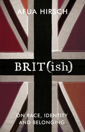 Brit(ish) - On Race, Identity and Belonging ebook by Afua Hirsch