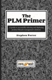 The PLM Primer - A Guide to Successfully Selecting and Deploying Product Lifecycle Management Solutions ebook by Stephen Porter