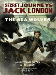 The Secret Journeys of Jack London, Book Two: The Sea Wolves ebook by Christopher Golden,Greg Ruth,Tim Lebbon