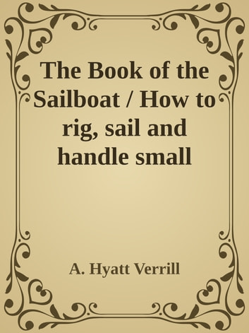 The Book of the Sailboat / How to rig, sail and handle small boats ebook by A. Hyatt Verrill