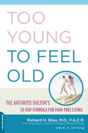Too Young to Feel Old - The Arthritis Doctor's 28-Day Formula for Pain-Free Living ebook by Richard Blau,E. A. Tremblay
