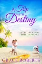 A Trip With Destiny - A Destiny's Cove sweet romance ebook by Grace Roberts