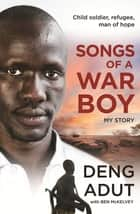 Songs of a War Boy - The bestselling biography of Deng Adut - a child soldier, refugee and man of hope ebook by Deng Thiak Adut, Ben Mckelvey