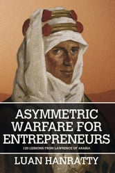 Asymmetric Warfare for Entrepreneurs - 120 Lessons from Lawrence of Arabia ebook by Luan Hanratty