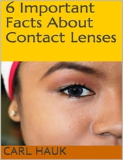 6 Important Facts About Contact Lenses ebook by Carl Hauk