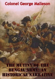 The Mutiny Of The Bengal Army: An Historical Narrative [Two volumes in One] [Illustrated Edition] ebook by Colonel George Bruce Malleson