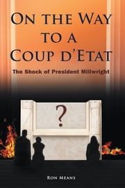 On the Way to a Coup d'Etat - The Shock of President Millwright ebook by Ron Means