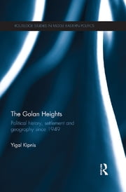 The Golan Heights - Political History, Settlement and Geography since 1949 ebook by Yigal Kipnis