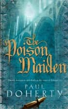 The Poison Maiden (Mathilde of Westminster Trilogy, Book 2) - Deceit, deception and death in the court of Edward II ebook by Paul Doherty