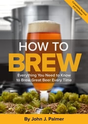 How To Brew - Everything You Need to Know to Brew Great Beer Every Time ebook by John J. Palmer