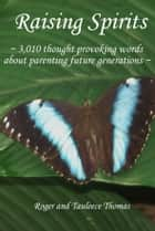 Raising Spirits - 3,010 Thought Provoking Words About Parenting Future Generations ebook by Roger Thomas, Tauleece Thomas