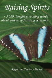 Raising Spirits - 3,010 Thought Provoking Words About Parenting Future Generations ebook by Roger Thomas,Tauleece Thomas