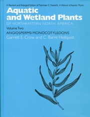 Aquatic and Wetland Plants of Northeastern North America, Volume II: A Revised and Enlarged Edition of Norman C. Fassett's a Manual of Aquatic Plants, ebook by Hellquist, C. Barre