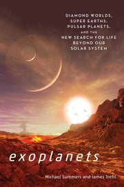 Exoplanets - Diamond Worlds, Super Earths, Pulsar Planets, and the New Search for Life beyond Our Solar System ebook by Michael E. Summers,James Trefil