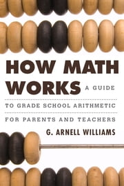 How Math Works - A Guide to Grade School Arithmetic for Parents and Teachers ebook by G. Arnell Williams