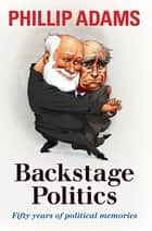 Backstage Politics - Fifty Years of Political Memories ebook by Phillip Adams