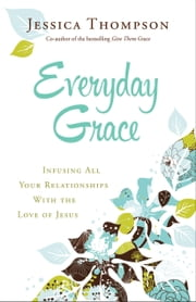 Everyday Grace - Infusing All Your Relationships With the Love of Jesus ebook by Jessica Thompson,Elyse Fitzpatrick