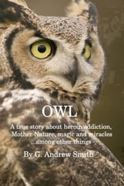 OWL A True Story About Heroin Addiction, Mother Nature, Magic and Miracles . . . Among Other Things ebook by G. Andrew Smith