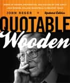 Quotable Wooden - Words of Wisdom, Preparation, and Success By and About John Wooden, College Basketball's Greatest Coach ebook by John Reger