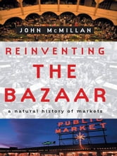 Reinventing the Bazaar: A Natural History of Markets ebook by John McMillan