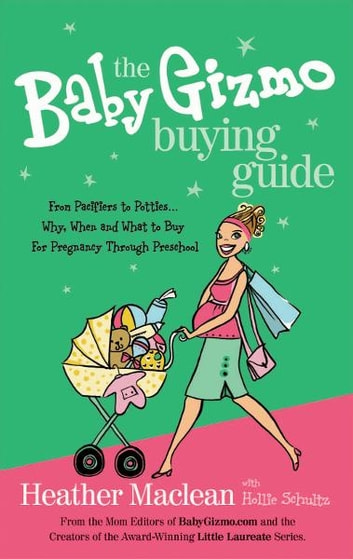The Baby Gizmo Buying Guide - From Pacifiers to Potties . . . Why, When, and What to Buy for Pregnancy Through Preschool eBook by Heather Maclean