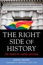 The Right Side of History: 100 Years of LGBTQ Activism - 100 Years of LGBTQ Activism ebook by Adrian Brooks