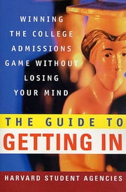 The Guide to Getting In - Winning the College Admissions Game Without Losing Your Mind ebook by Harvard Student Agencies, Inc.