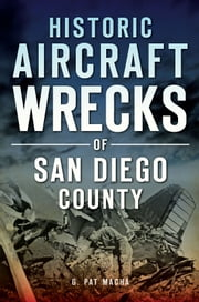 Historic Aircraft Wrecks of San Diego County ebook by G. Pat Macha