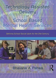Technology-Assisted Delivery of School Based Mental Health Services - Defining School Social Work for the 21st Century ebook by Bhavna Pahwa
