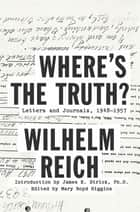 Where's the Truth? - Letters and Journals, 1948-1957 ebook by Wilhelm Reich, Mary Boyd Higgins, James E. Strick,...