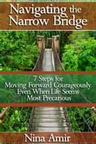 Navigating the Narrow Bridge: 7 Steps for Moving Forward Courageously Even When the Life Seems Most Precarious eBook by Nina Amir
