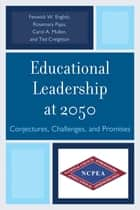 Educational Leadership at 2050 - Conjectures, Challenges, and Promises ebook by Rosemary Papa, Carol A. Mullen, Ted Creighton,...
