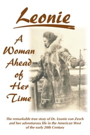 Leonie - A Woman Ahead of Her Time - The Remarkable True Story Of Dr. Leonie Von Zesch And Her Adventurous Life In The American West Of The Early 20th Century ebook by Leonie von Zesch