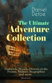 The Ultimate Adventure Collection: Complete Novels, History of the Pirates, Military Biographies and more (Illustrated) - Robinson Crusoe, Colonel Jack, The History of the Pirates, Captain Singleton, Memoirs of a Cavalier, Moll Flanders, Roxana, The King of Pirates, New Voyage Round the World and many more ebook by Daniel Defoe, N. C. Wyeth, John W. Dunsmore