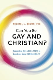 Can You Be Gay and Christian? - Responding With Love and Truth to Questions About Homosexuality ebook by Michael L. Brown