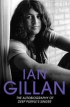 Ian Gillan - The Autobiography of Deep Purple's Lead Singer ebook by Ian Gillan