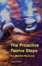 The Proactive Twelve Steps For Mindful Recovery ebook by Serge Prengel