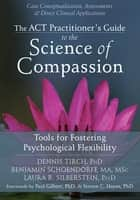 The ACT Practitioner's Guide to the Science of Compassion - Tools for Fostering Psychological Flexibility ebook by Dennis Tirch, PhD, Benjamin Schoendorff,...