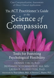The ACT Practitioner's Guide to the Science of Compassion - Tools for Fostering Psychological Flexibility ebook by Dennis Tirch, PhD,Benjamin Schoendorff, MA, MSc,Laura R. Silberstein, PsyD,Paul Gilbert, PhD,Steven C. Hayes, PhD
