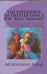 The Experience of Theater Dance for Belly Dancers - The Experience of Theater for Middle Eastern Dance Studies ebook by Morwenna Assaf