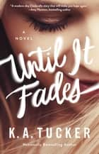 Until It Fades - A Novel ebook de K.A. Tucker