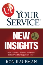 UP! Your Service New Insights: True Stories of Winners and Losers in the Quest for Superior Service ebook by Kaufman, Ron