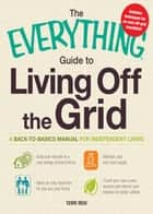 The Everything Guide to Living Off the Grid: A back-to-basics manual for independent living ebook by Terri Reid