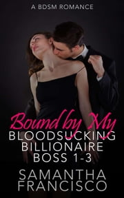 Bound by My Bloodsucking Billionaire Boss 1-3 ebook by Samantha Francisco